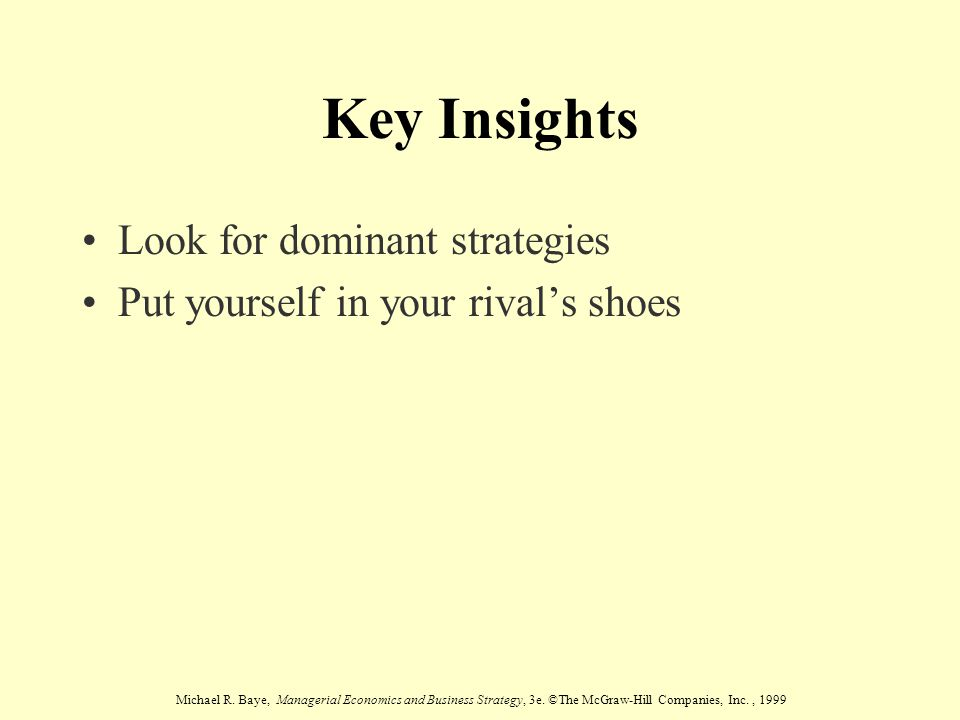 Michael R. Baye, Managerial Economics and Business Strategy, 3e. ©The McGraw-Hill Companies, Inc., 1999 Key Insights Look for dominant strategies Put