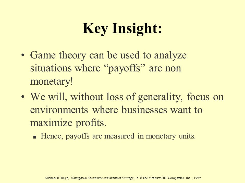 Michael R. Baye, Managerial Economics and Business Strategy, 3e. ©The McGraw-Hill Companies, Inc., 1999 Key Insight: Game theory can be used to analyz