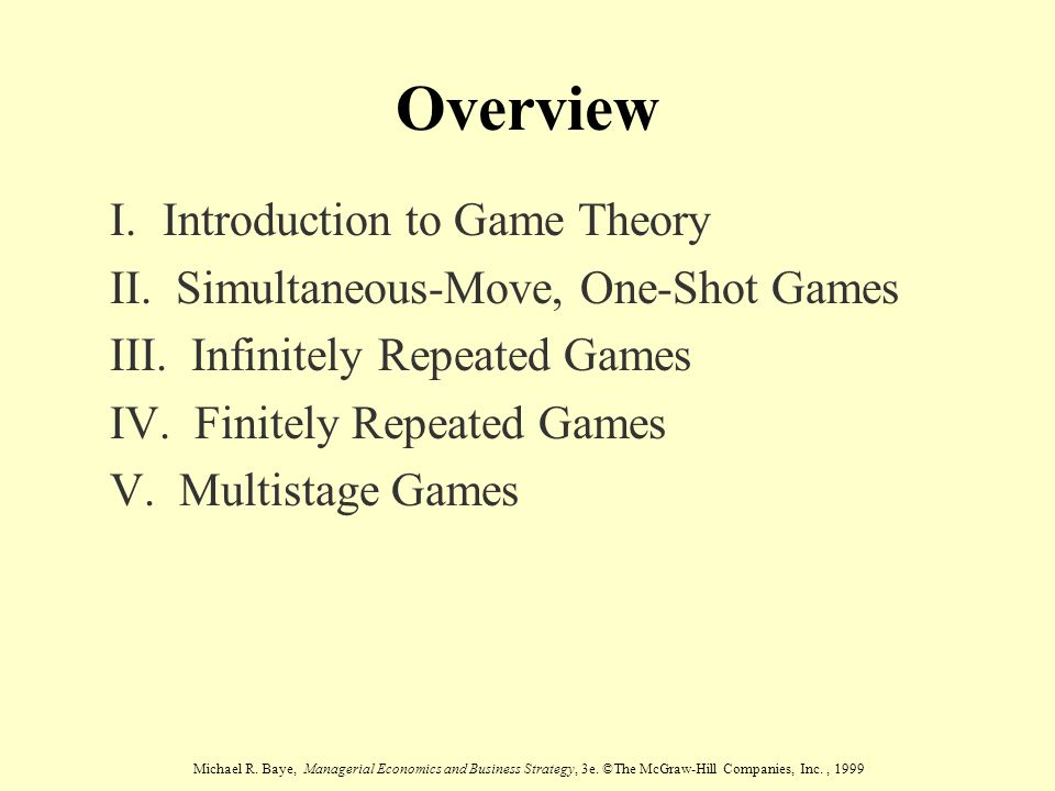 Michael R. Baye, Managerial Economics and Business Strategy, 3e. ©The McGraw-Hill Companies, Inc., 1999 Overview I. Introduction to Game Theory II. Si