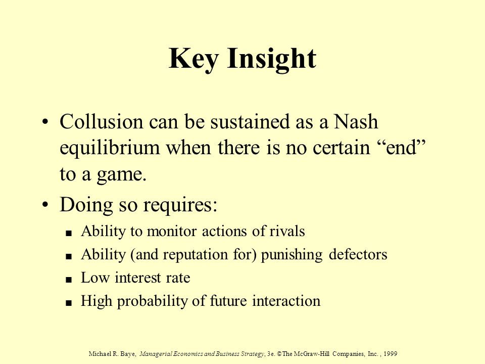 Michael R. Baye, Managerial Economics and Business Strategy, 3e. ©The McGraw-Hill Companies, Inc., 1999 Key Insight Collusion can be sustained as a Na
