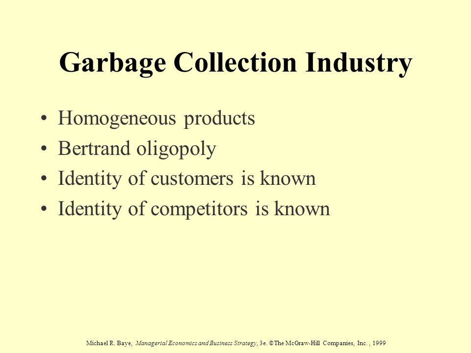 Michael R. Baye, Managerial Economics and Business Strategy, 3e. ©The McGraw-Hill Companies, Inc., 1999 Garbage Collection Industry Homogeneous produc