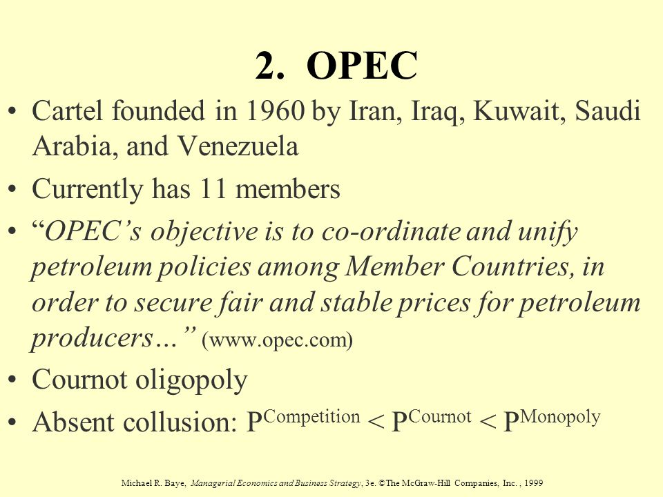 Michael R. Baye, Managerial Economics and Business Strategy, 3e. ©The McGraw-Hill Companies, Inc., 1999 2. OPEC Cartel founded in 1960 by Iran, Iraq,