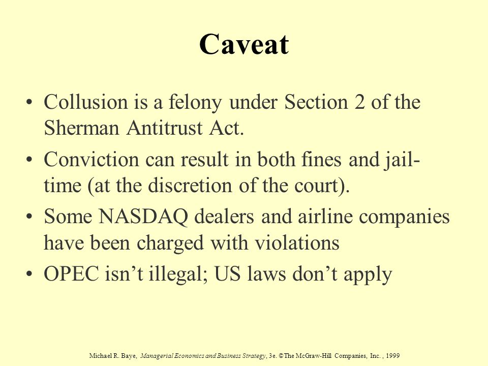 Michael R. Baye, Managerial Economics and Business Strategy, 3e. ©The McGraw-Hill Companies, Inc., 1999 Caveat Collusion is a felony under Section 2 o