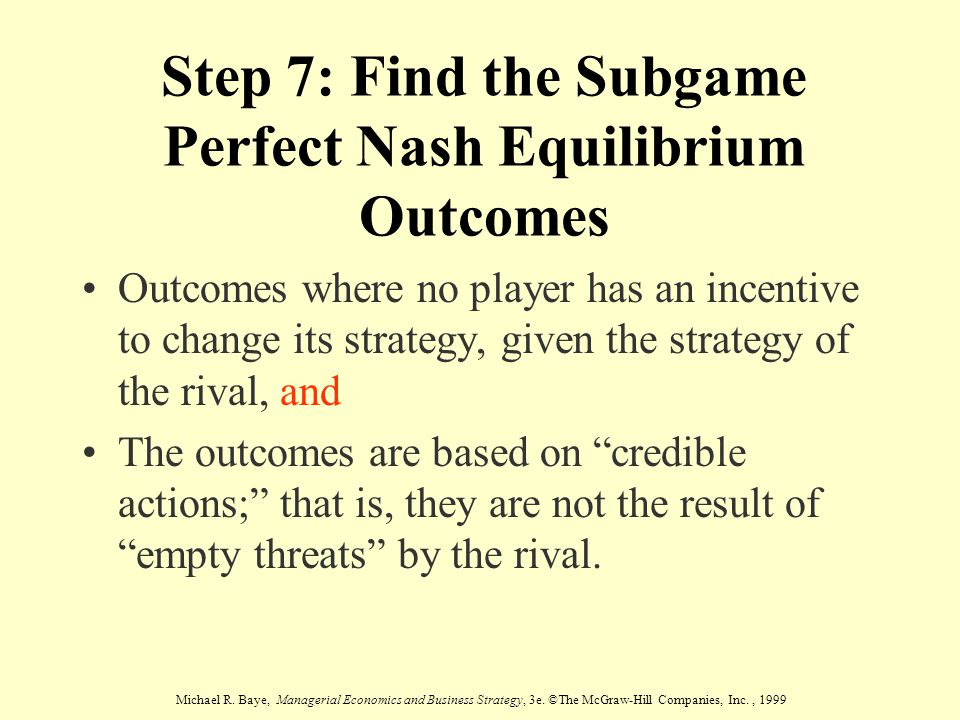 Michael R. Baye, Managerial Economics and Business Strategy, 3e. ©The McGraw-Hill Companies, Inc., 1999 Step 7: Find the Subgame Perfect Nash Equilibr