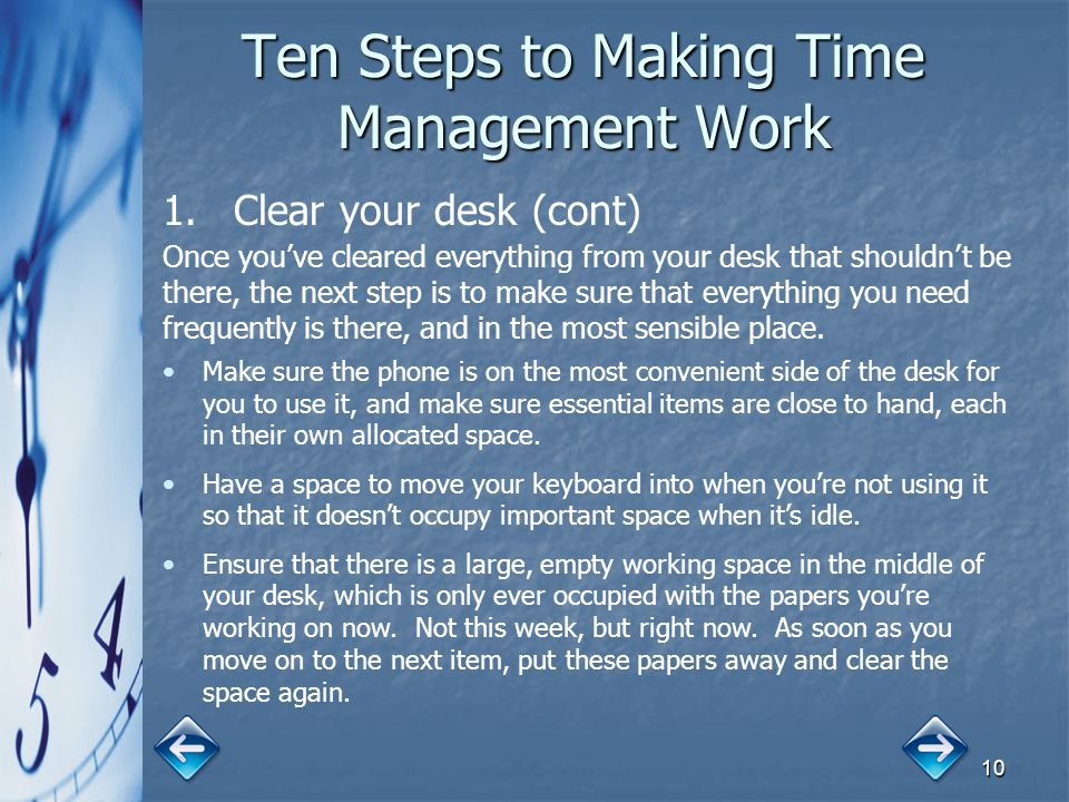 10 Ten Steps to Making Time Management Work 1. 1.Clear your desk (cont) Once you've cleared everything from your desk that shouldn't be there, the nex
