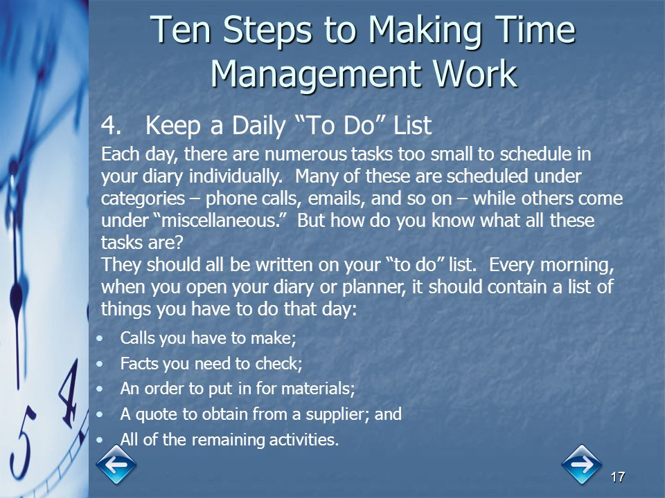 "17 Ten Steps to Making Time Management Work 4. 4.Keep a Daily ""To Do"" List Each day, there are numerous tasks too small to schedule in your diary indi"