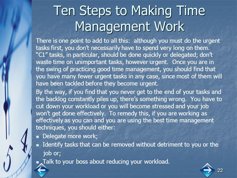 22 Ten Steps to Making Time Management Work There is one point to add to all this: although you must do the urgent tasks first, you don't necessarily