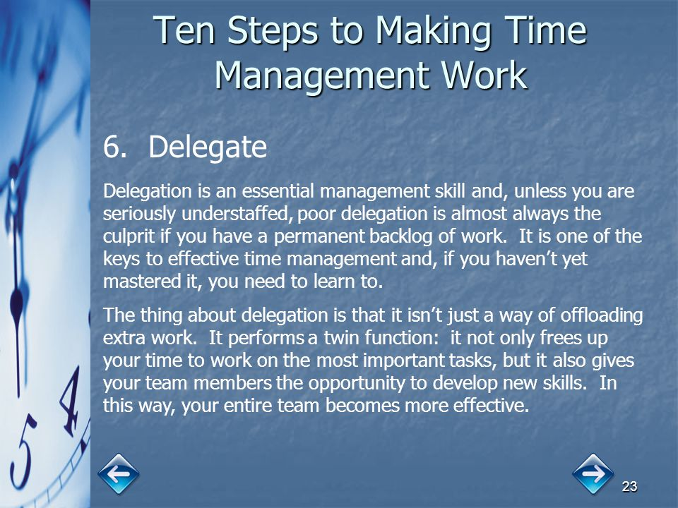 23 Ten Steps to Making Time Management Work 6. 6.Delegate Delegation is an essential management skill and, unless you are seriously understaffed, poor