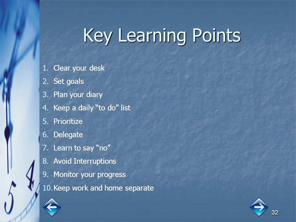 "32 Key Learning Points 1.Clear your desk 2.Set goals 3.Plan your diary 4.Keep a daily ""to do"" list 5.Prioritize 6.Delegate 7.Learn to say ""no"" 8.Avoid"