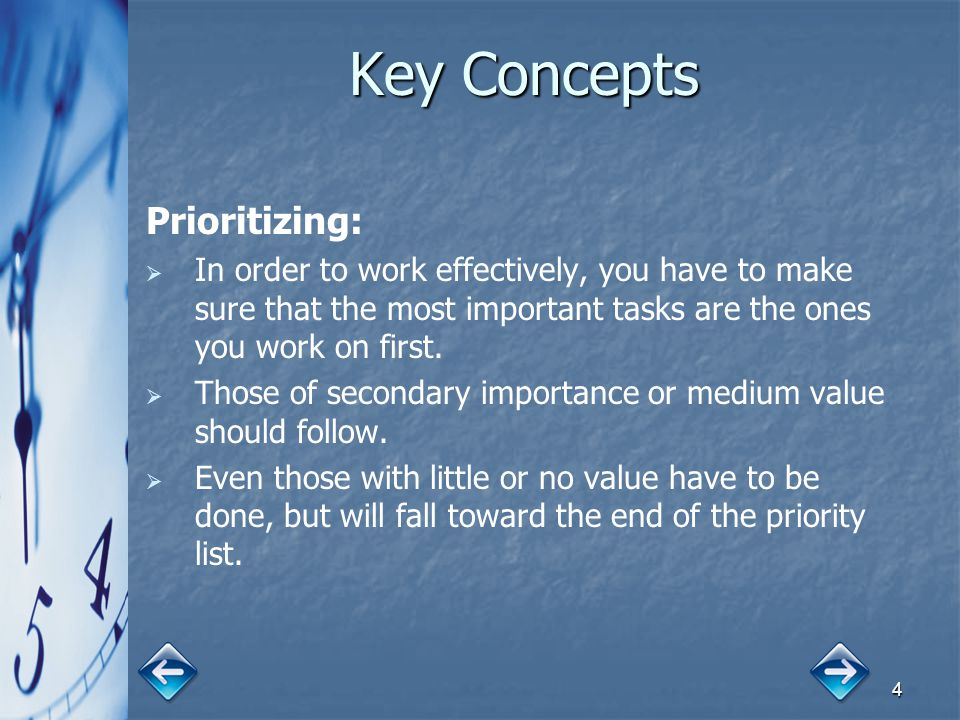 4 Key Concepts Prioritizing:   In order to work effectively, you have to make sure that the most important tasks are the ones you work on first.  