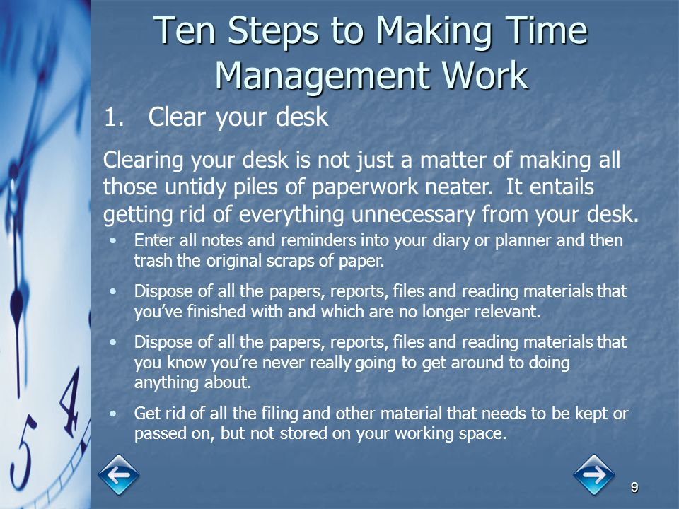 9 Ten Steps to Making Time Management Work 1. 1.Clear your desk Clearing your desk is not just a matter of making all those untidy piles of paperwork