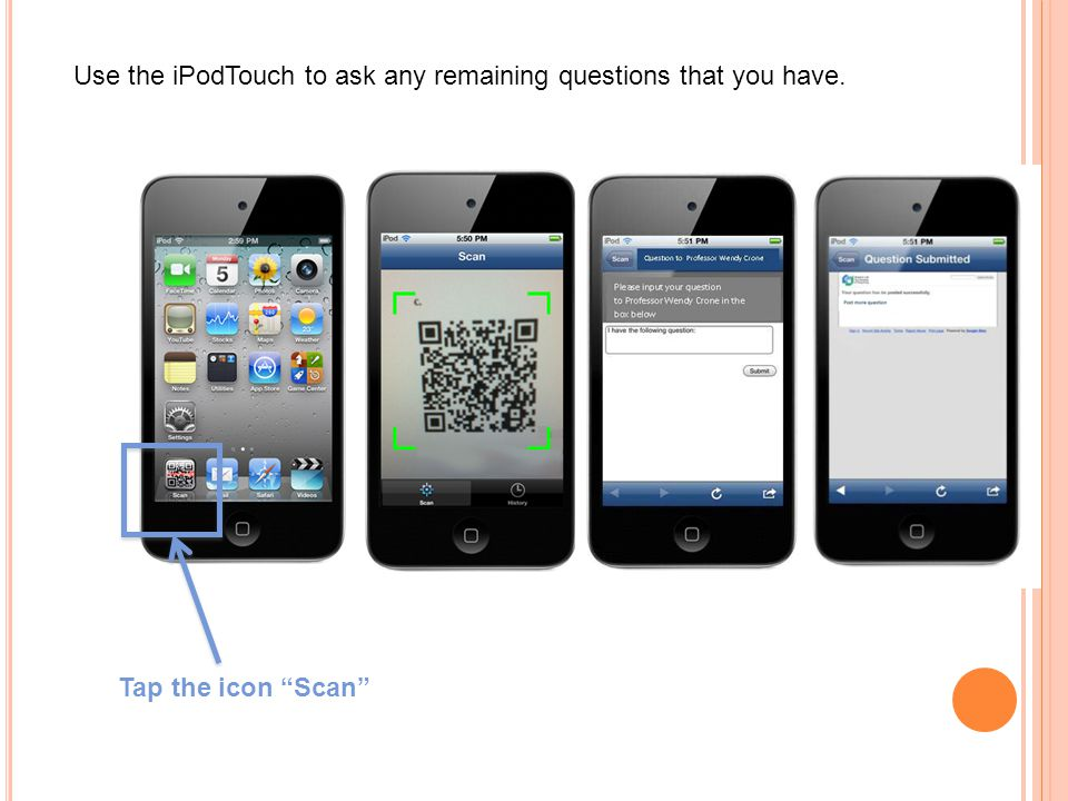 "Tap the icon ""Scan"" Use the iPodTouch to ask any remaining questions that you have."