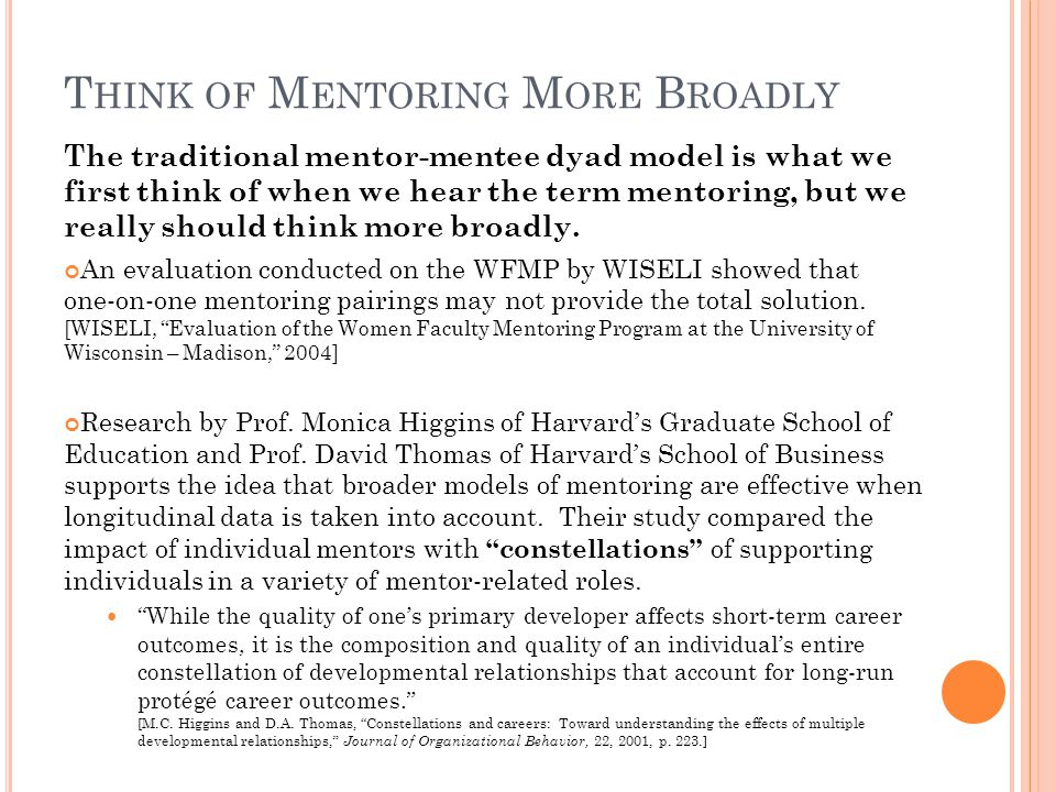 T HINK OF M ENTORING M ORE B ROADLY The traditional mentor-mentee dyad model is what we first think of when we hear the term mentoring, but we really
