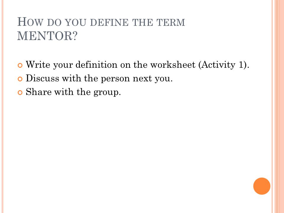 H OW DO YOU DEFINE THE TERM MENTOR? Write your definition on the worksheet (Activity 1). Discuss with the person next you. Share with the group.