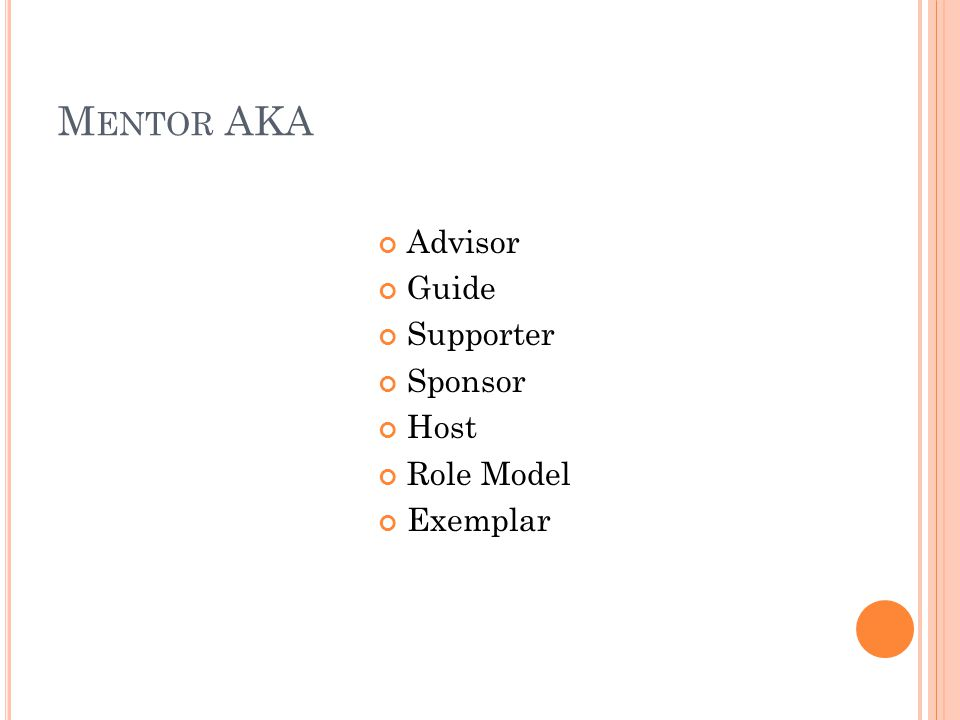 M ENTOR AKA Advisor Guide Supporter Sponsor Host Role Model Exemplar