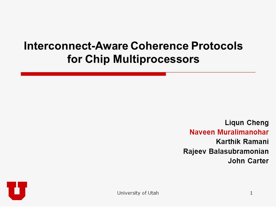 University of Utah 2 Motivation: Coherence Traffic  CMPs are ubiquitous Requires coherence among multiple cores Coherence operations entail frequent communication Messages have different latency and bandwidth needs  Heterogeneous wires 11% better performance 22.5% lower wire power L2 C1C2C3 L1 Read Req Fwd to owner Data Ex Req Inval Inv Ack Messages related to read miss Messages related to write miss