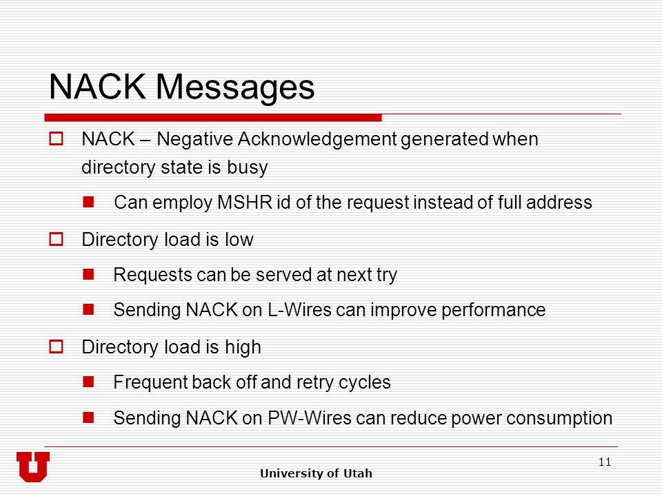 University of Utah 11 NACK Messages  NACK – Negative Acknowledgement generated when directory state is busy Can employ MSHR id of the request instead of full address  Directory load is low Requests can be served at next try Sending NACK on L-Wires can improve performance  Directory load is high Frequent back off and retry cycles Sending NACK on PW-Wires can reduce power consumption