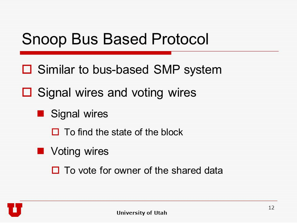 University of Utah 12 Snoop Bus Based Protocol  Similar to bus-based SMP system  Signal wires and voting wires Signal wires  To find the state of the block Voting wires  To vote for owner of the shared data