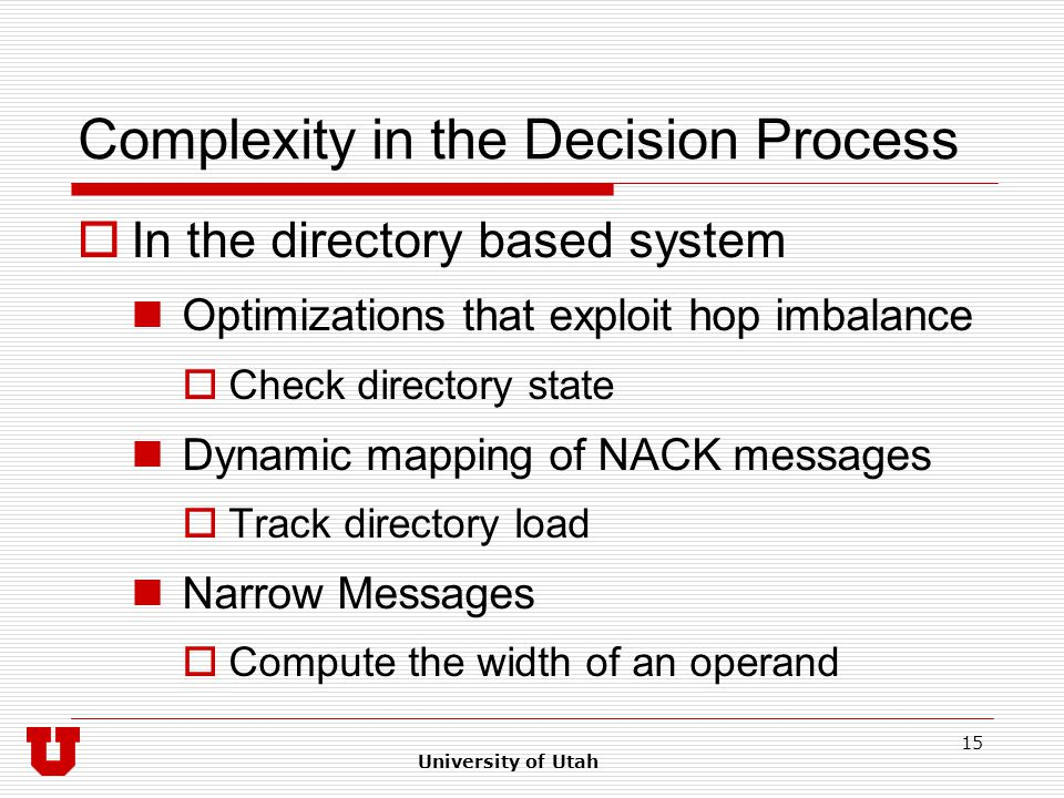 University of Utah 15 Complexity in the Decision Process  In the directory based system Optimizations that exploit hop imbalance  Check directory state Dynamic mapping of NACK messages  Track directory load Narrow Messages  Compute the width of an operand