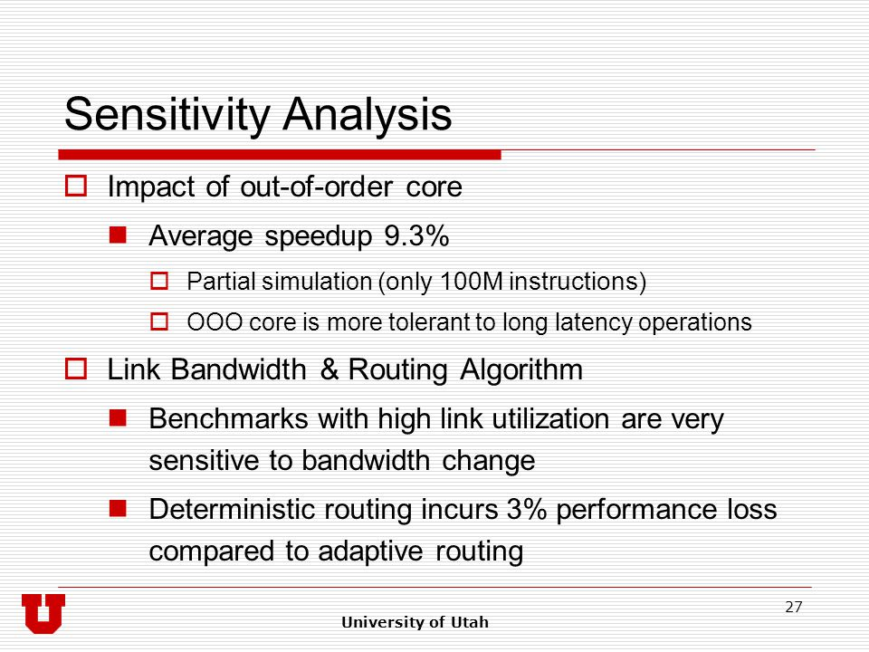 University of Utah 27 Sensitivity Analysis  Impact of out-of-order core Average speedup 9.3%  Partial simulation (only 100M instructions)  OOO core is more tolerant to long latency operations  Link Bandwidth & Routing Algorithm Benchmarks with high link utilization are very sensitive to bandwidth change Deterministic routing incurs 3% performance loss compared to adaptive routing