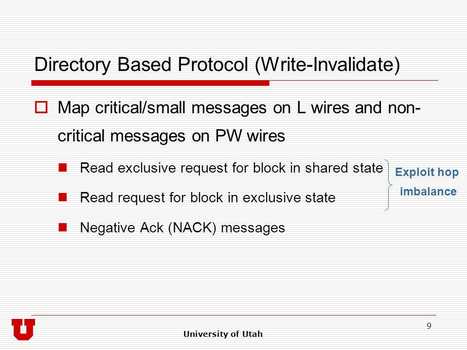 University of Utah 9 Directory Based Protocol (Write-Invalidate)  Map critical/small messages on L wires and non- critical messages on PW wires Read exclusive request for block in shared state Read request for block in exclusive state Negative Ack (NACK) messages Exploit hop imbalance