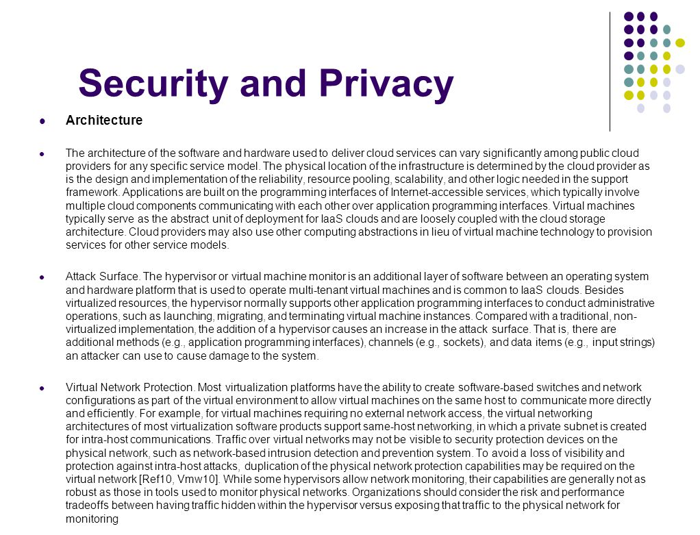 Security and Privacy Architecture The architecture of the software and hardware used to deliver cloud services can vary significantly among public clo