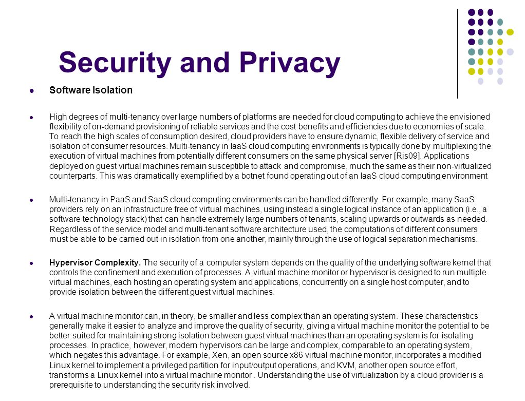 Security and Privacy Software Isolation High degrees of multi-tenancy over large numbers of platforms are needed for cloud computing to achieve the en