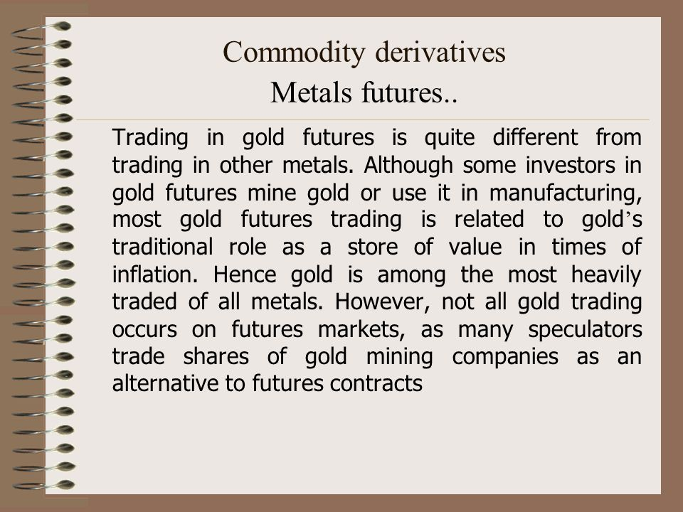 Commodity derivatives Metals futures.. Trading in gold futures is quite different from trading in other metals. Although some investors in gold future