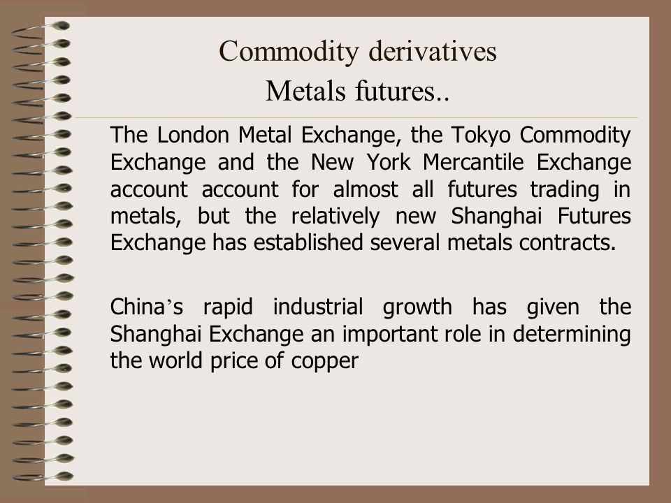 Commodity derivatives Metals futures.. The London Metal Exchange, the Tokyo Commodity Exchange and the New York Mercantile Exchange account account fo