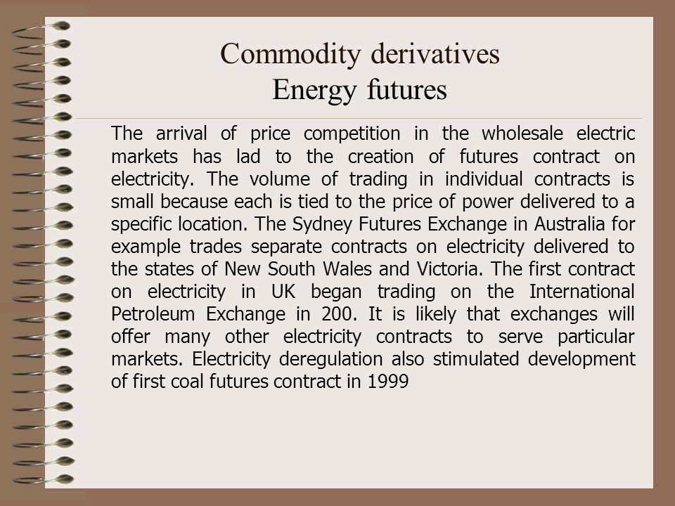 Commodity derivatives Energy futures The arrival of price competition in the wholesale electric markets has lad to the creation of futures contract on