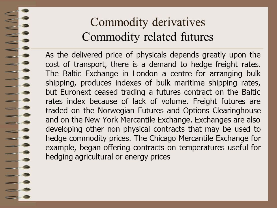 Commodity derivatives Commodity related futures As the delivered price of physicals depends greatly upon the cost of transport, there is a demand to h