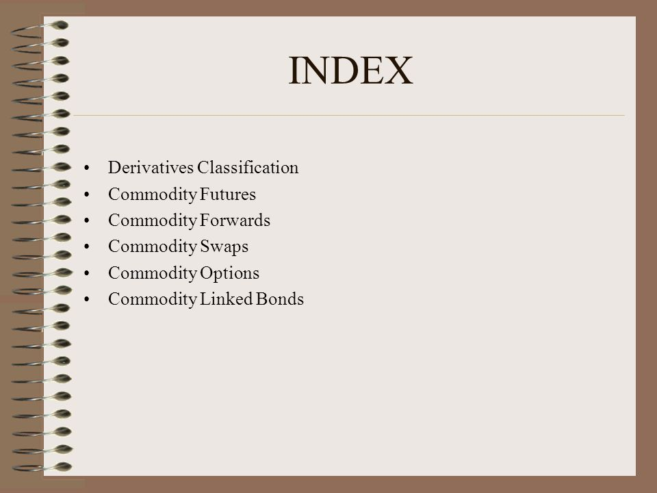 INDEX Derivatives Classification Commodity Futures Commodity Forwards Commodity Swaps Commodity Options Commodity Linked Bonds