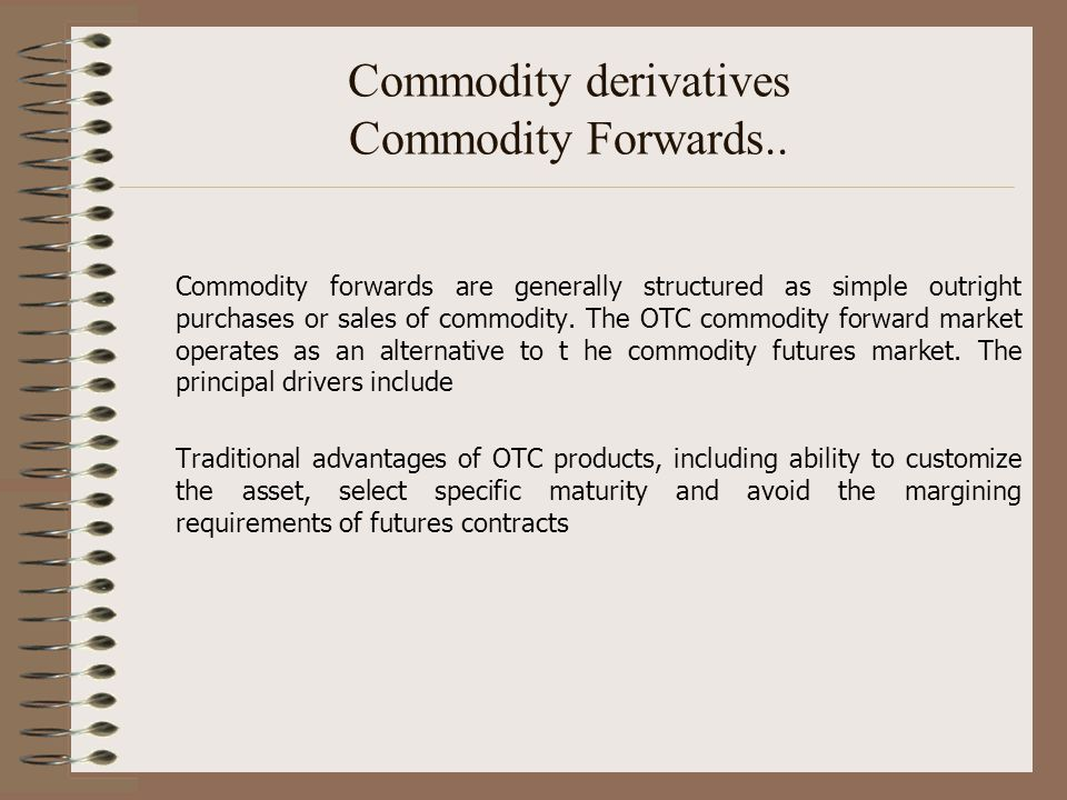Commodity derivatives Commodity Forwards.. Commodity forwards are generally structured as simple outright purchases or sales of commodity. The OTC com