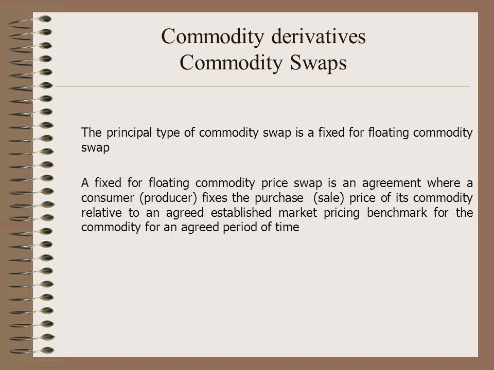 Commodity derivatives Commodity Swaps The principal type of commodity swap is a fixed for floating commodity swap A fixed for floating commodity price
