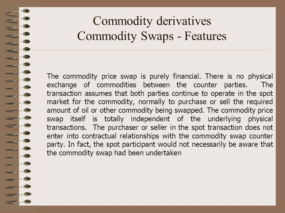Commodity derivatives Commodity Swaps - Features The commodity price swap is purely financial. There is no physical exchange of commodities between th