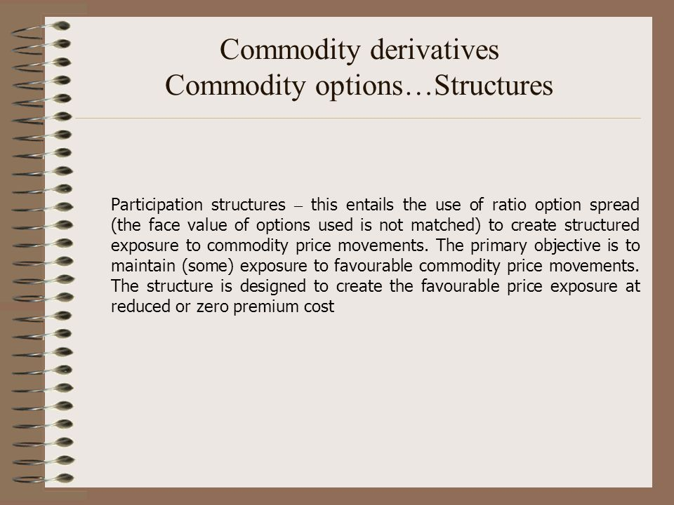 Commodity derivatives Commodity options…Structures Participation structures – this entails the use of ratio option spread (the face value of options u