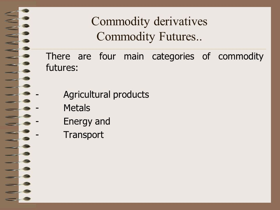 Commodity derivatives Commodity Futures.. There are four main categories of commodity futures: - Agricultural products - Metals - Energy and - Transpo