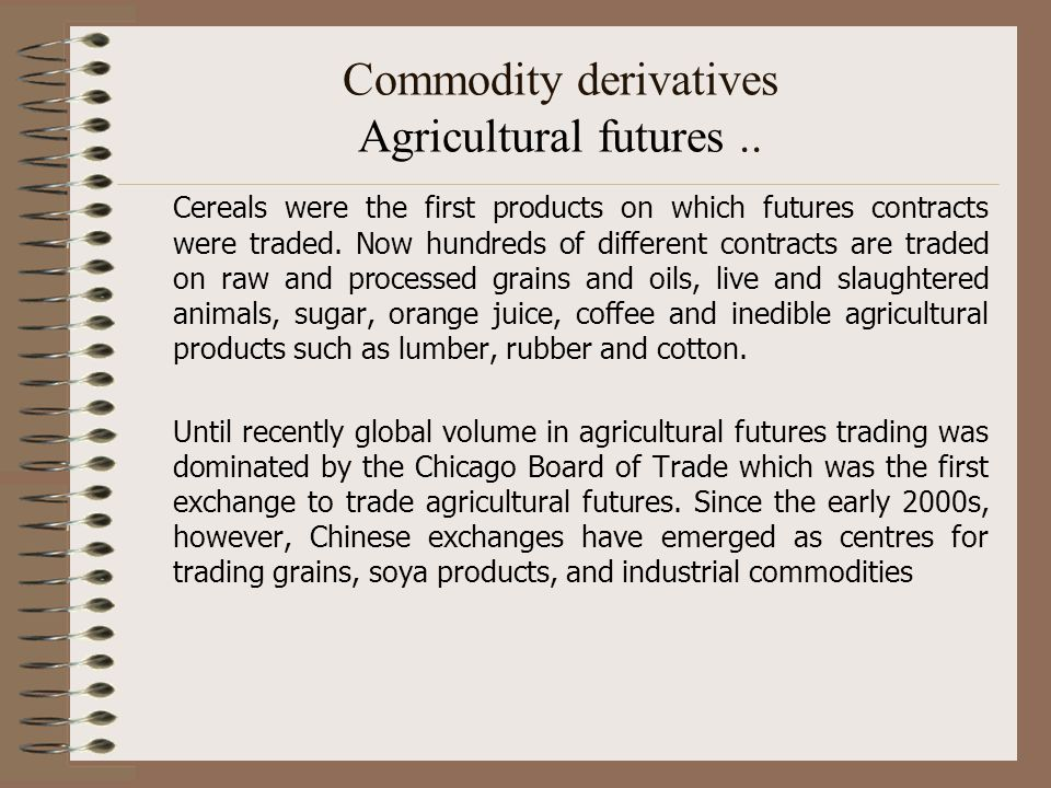 Commodity derivatives Agricultural futures.. Cereals were the first products on which futures contracts were traded. Now hundreds of different contrac