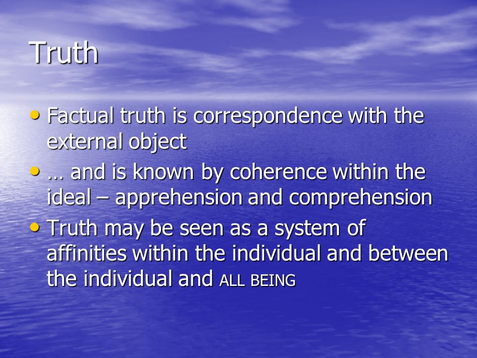 Truth Factual truth is correspondence with the external object Factual truth is correspondence with the external object … and is known by coherence within the ideal – apprehension and comprehension … and is known by coherence within the ideal – apprehension and comprehension Truth may be seen as a system of affinities within the individual and between the individual and ALL BEING Truth may be seen as a system of affinities within the individual and between the individual and ALL BEING