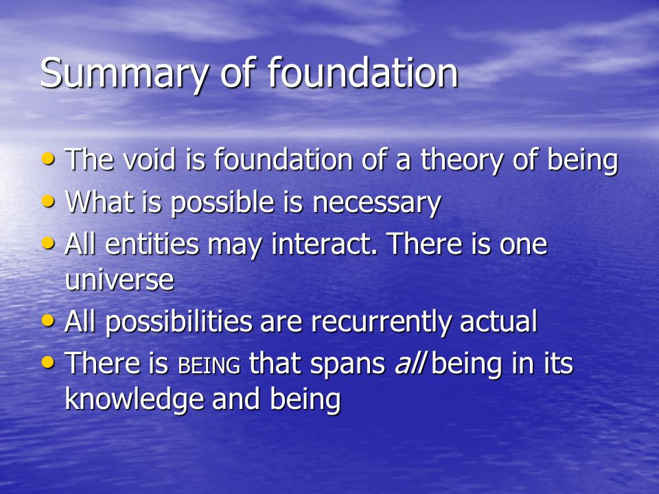 Summary of foundation The void is foundation of a theory of being The void is foundation of a theory of being What is possible is necessary What is po
