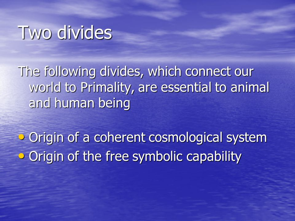 Two divides The following divides, which connect our world to Primality, are essential to animal and human being Origin of a coherent cosmological system Origin of a coherent cosmological system Origin of the free symbolic capability Origin of the free symbolic capability