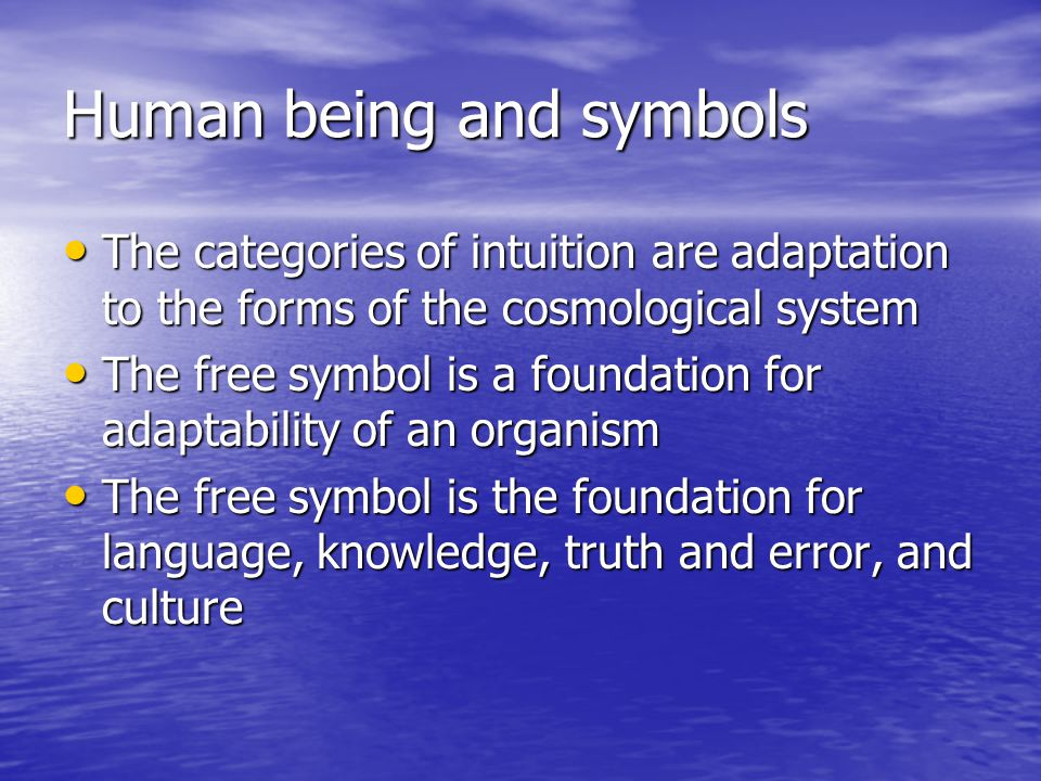 Human being and symbols The categories of intuition are adaptation to the forms of the cosmological system The categories of intuition are adaptation to the forms of the cosmological system The free symbol is a foundation for adaptability of an organism The free symbol is a foundation for adaptability of an organism The free symbol is the foundation for language, knowledge, truth and error, and culture The free symbol is the foundation for language, knowledge, truth and error, and culture