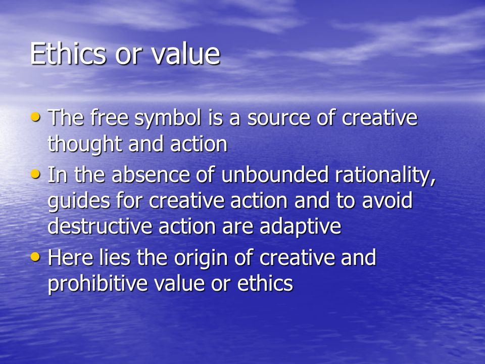 Ethics or value The free symbol is a source of creative thought and action The free symbol is a source of creative thought and action In the absence of unbounded rationality, guides for creative action and to avoid destructive action are adaptive In the absence of unbounded rationality, guides for creative action and to avoid destructive action are adaptive Here lies the origin of creative and prohibitive value or ethics Here lies the origin of creative and prohibitive value or ethics