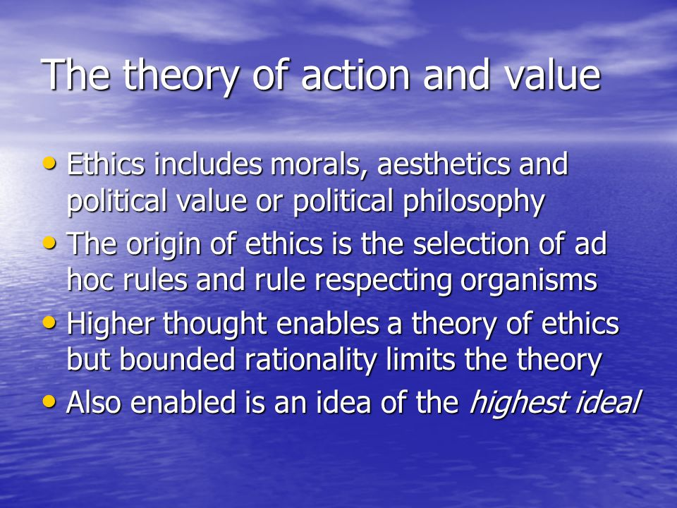 The theory of action and value Ethics includes morals, aesthetics and political value or political philosophy Ethics includes morals, aesthetics and political value or political philosophy The origin of ethics is the selection of ad hoc rules and rule respecting organisms The origin of ethics is the selection of ad hoc rules and rule respecting organisms Higher thought enables a theory of ethics but bounded rationality limits the theory Higher thought enables a theory of ethics but bounded rationality limits the theory Also enabled is an idea of the highest ideal Also enabled is an idea of the highest ideal