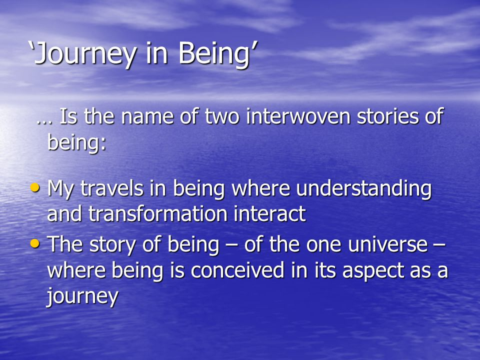 'Journey in Being' … Is the name of two interwoven stories of being: … Is the name of two interwoven stories of being: My travels in being where understanding and transformation interact My travels in being where understanding and transformation interact The story of being – of the one universe – where being is conceived in its aspect as a journey The story of being – of the one universe – where being is conceived in its aspect as a journey