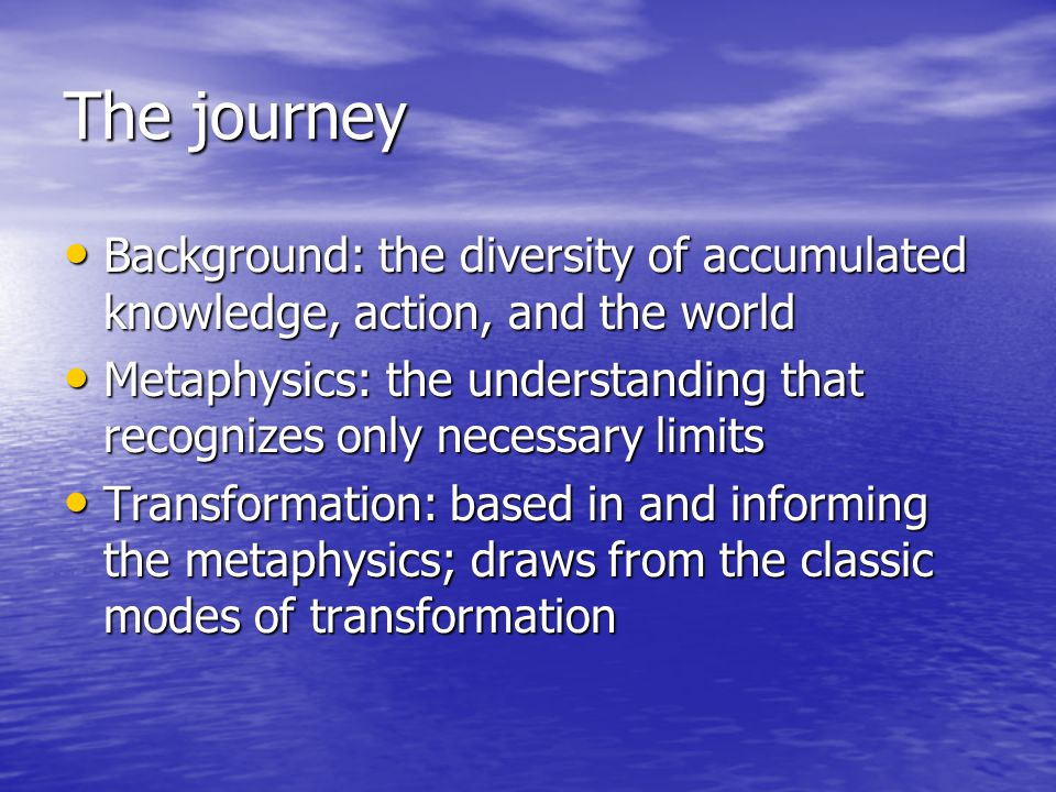 The journey Background: the diversity of accumulated knowledge, action, and the world Background: the diversity of accumulated knowledge, action, and the world Metaphysics: the understanding that recognizes only necessary limits Metaphysics: the understanding that recognizes only necessary limits Transformation: based in and informing the metaphysics; draws from the classic modes of transformation Transformation: based in and informing the metaphysics; draws from the classic modes of transformation