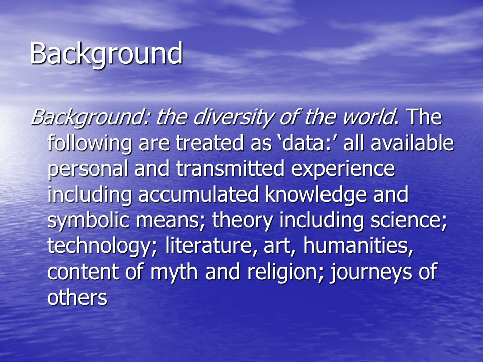 Background Background: the diversity of the world. The following are treated as 'data:' all available personal and transmitted experience including ac