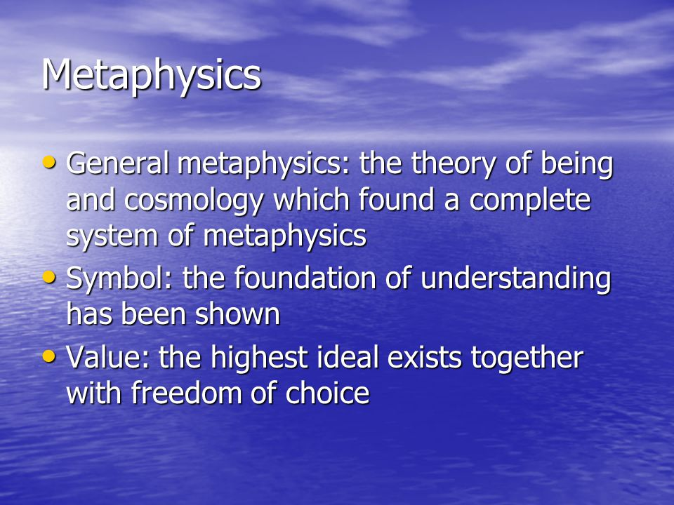 Metaphysics General metaphysics: the theory of being and cosmology which found a complete system of metaphysics General metaphysics: the theory of being and cosmology which found a complete system of metaphysics Symbol: the foundation of understanding has been shown Symbol: the foundation of understanding has been shown Value: the highest ideal exists together with freedom of choice Value: the highest ideal exists together with freedom of choice