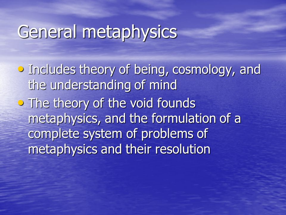 General metaphysics Includes theory of being, cosmology, and the understanding of mind Includes theory of being, cosmology, and the understanding of m