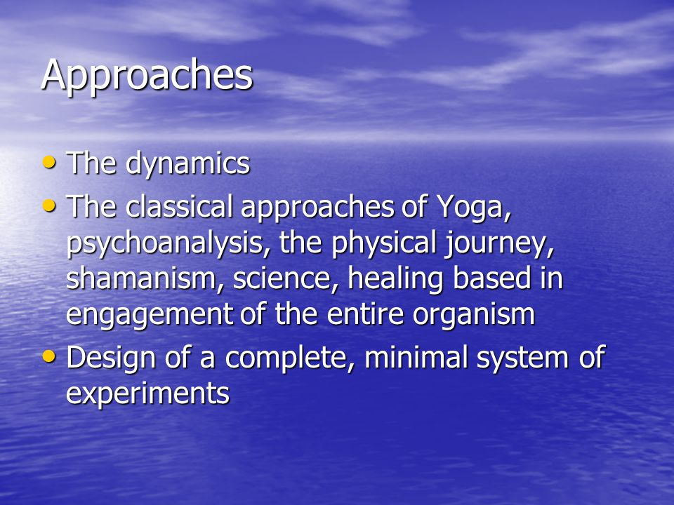 Approaches The dynamics The dynamics The classical approaches of Yoga, psychoanalysis, the physical journey, shamanism, science, healing based in engagement of the entire organism The classical approaches of Yoga, psychoanalysis, the physical journey, shamanism, science, healing based in engagement of the entire organism Design of a complete, minimal system of experiments Design of a complete, minimal system of experiments